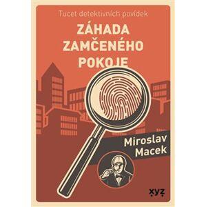 Záhada zamčeného pokoje. Tucet detektivních povídek - Miroslav Macek