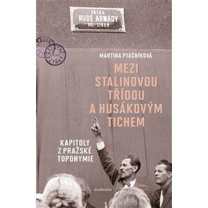 Mezi Stalinovou třídou a Husákovým tichem. Kapitoly z pražské toponymie - Martina Ptáčníková