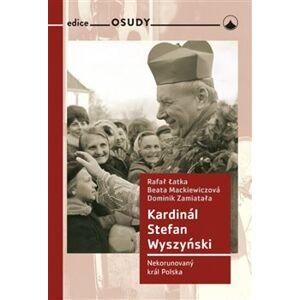 Kardinál Stefan Wyszyński. Nekorunovaný král Polska - Latka Rafal, Beata Mackiewiczová, Dominik Zamiatala
