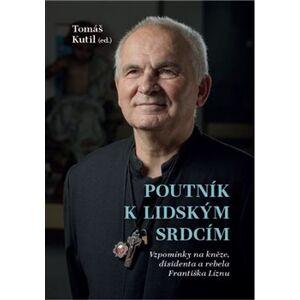 Poutník k lidským srdcím. Vzpomínky na kněze, disidenta a rebela Františka Líznu - Tomáš Kutil
