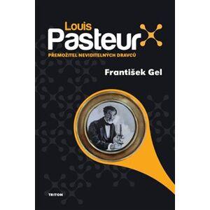 Louis Pasteur. Přemožitel neviditelných dravců - František Gel