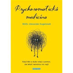 Psychosomatická medicína. Když tělo a duše volají o pomoc, ale lékaři nemohou nic najít - Alexander Kugelstadt