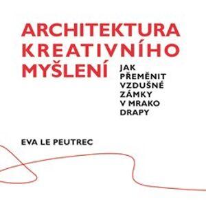 Architektura kreativního myšlení. Jak přeměnit vzdušné zámky v mrakodrapy - Eva Le Peutrec