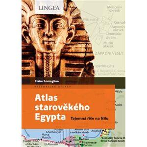 Atlas starověkého Egypta. Tajemná říše na Nilu - Claire Somaglino, Claire Levasseur