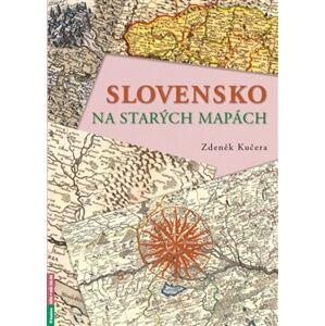 Slovensko na starých mapách - Zdeněk Kučera