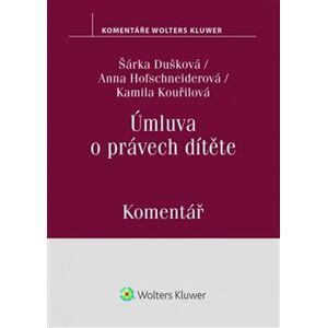 Úmluva o právech dítěte - Komentář - Anna Hofschneiderová, Kamila Kouřilová, Šárka Dušková