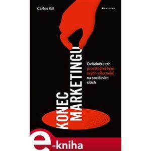 Konec marketingu. Ovládněte trh prostřednictvím svých zákazníků na sociálních sítích - Carlos Gil